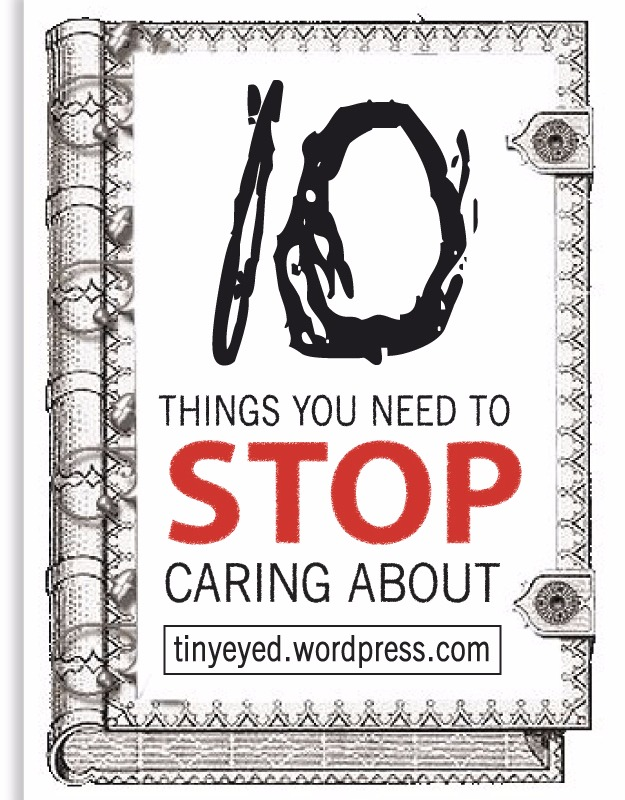 10 things you NEED to stop caring about!
