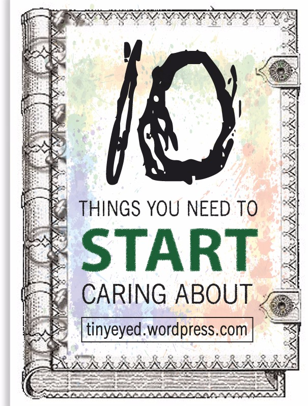 10 things you NEED to start caring about!
