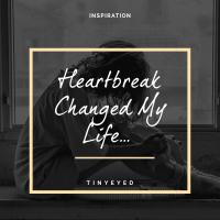 Heartbreak Changed My Life...
